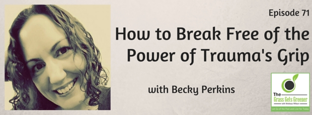 How to break free of the power of trauma's grip with Becky Perkins