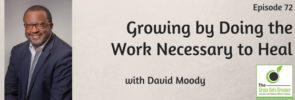 Growing by doing the work necessary to heal with David Moody