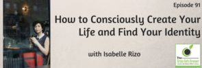 How to Consciously Create Your Life and Find Your Identity with Isabelle Rizo