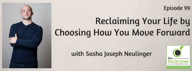 Reclaiming Your Life by Choosing How You Move Forward with Sasha Joseph Neulinger