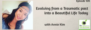 Evolving from a Traumatic past into a Beautiful Life Today with Annie Kim