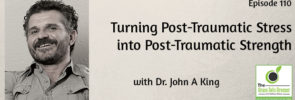 Turning Post-Traumatic Stress into Post-Traumatic Strength with Dr. John A. King
