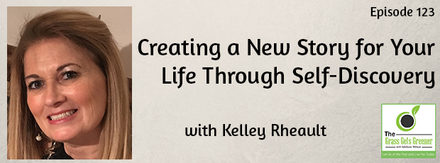Creating a New Story for Your Life Through Self-Discovery with Kelley Rheault